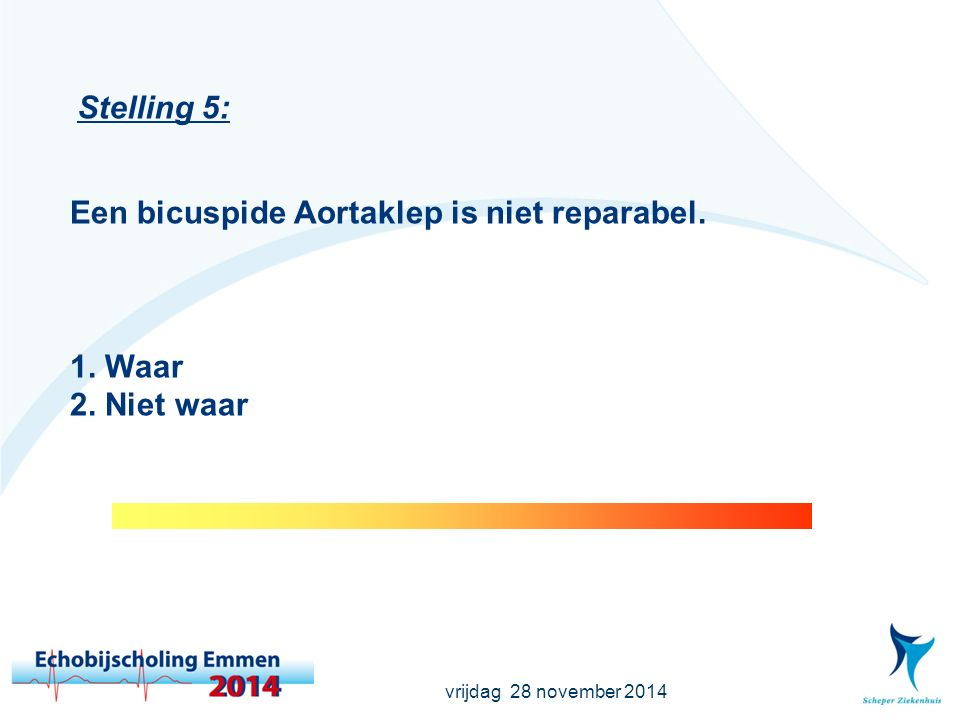 vrijdag 28 november 2014 Stelling 6: Meer dan 50% van de patiënten met een coarctatio heeft een bicuspide Aortaklep.