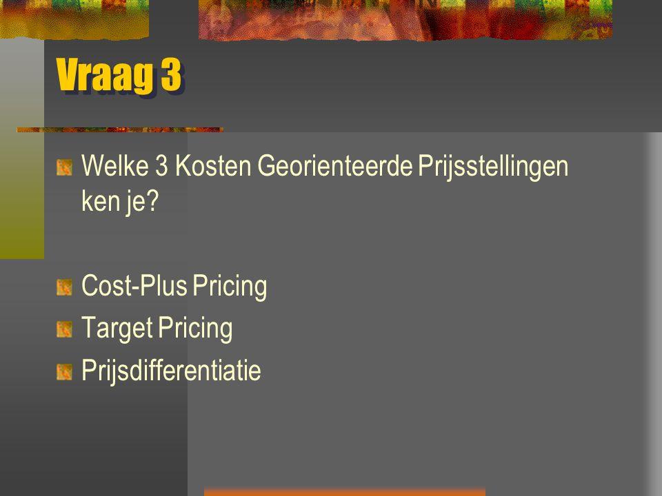 Vraag 3 Welke 3 Kosten Georienteerde Prijsstellingen ken je? Cost-Plus Pricing Target Pricing Prijsdifferentiatie