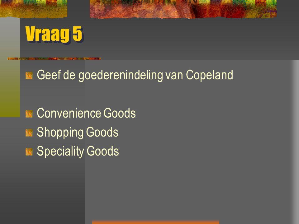 Vraag 5 Geef de goederenindeling van Copeland Convenience Goods Shopping Goods Speciality Goods