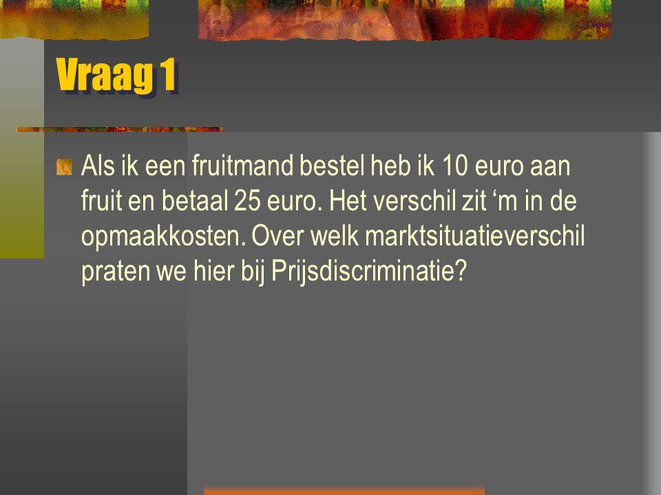 Vraag 1 Als ik een fruitmand bestel heb ik 10 euro aan fruit en betaal 25 euro. Het verschil zit 'm in de opmaakkosten. Over welk marktsituatieverschi