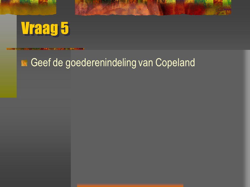 Vraag 5 Geef de goederenindeling van Copeland