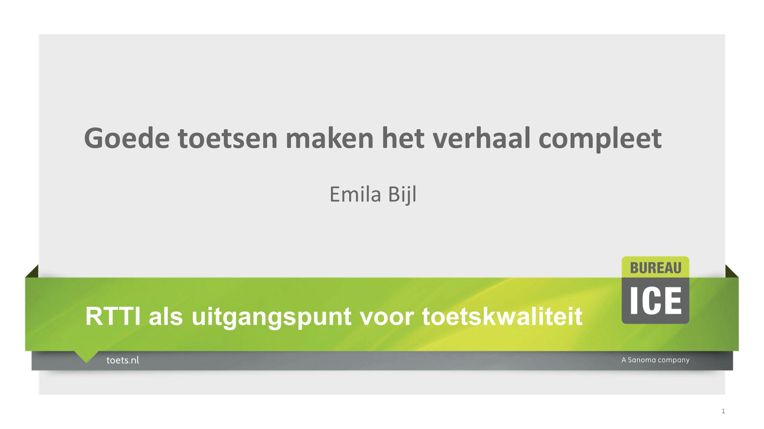 1 Goede toetsen maken het verhaal compleet Emila Bijl RTTI als uitgangspunt voor toetskwaliteit