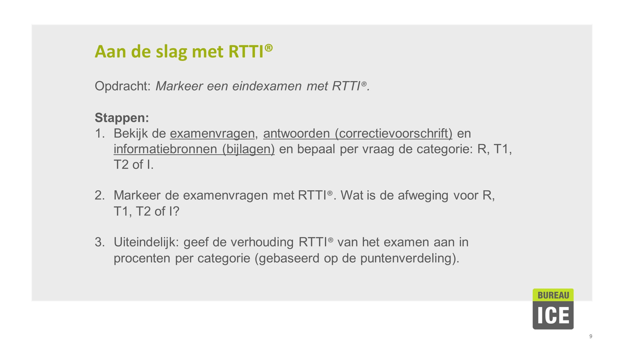 9 Aan de slag met RTTI® Opdracht: Markeer een eindexamen met RTTI ®. Stappen: 1.Bekijk de examenvragen, antwoorden (correctievoorschrift) en informati