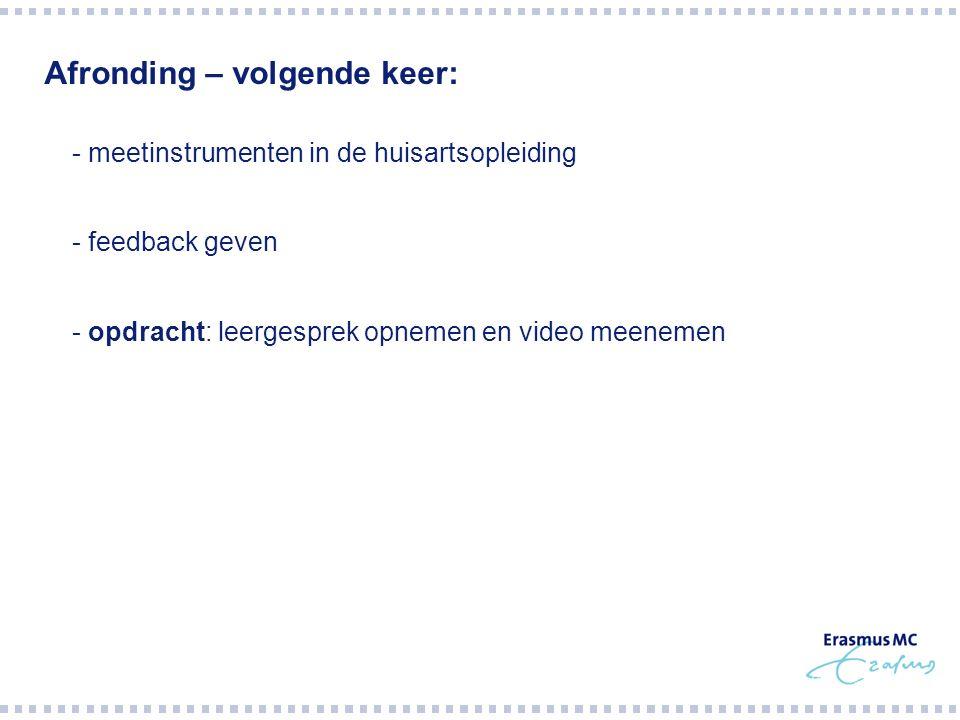 Afronding – volgende keer:  - meetinstrumenten in de huisartsopleiding  - feedback geven  - opdracht: leergesprek opnemen en video meenemen