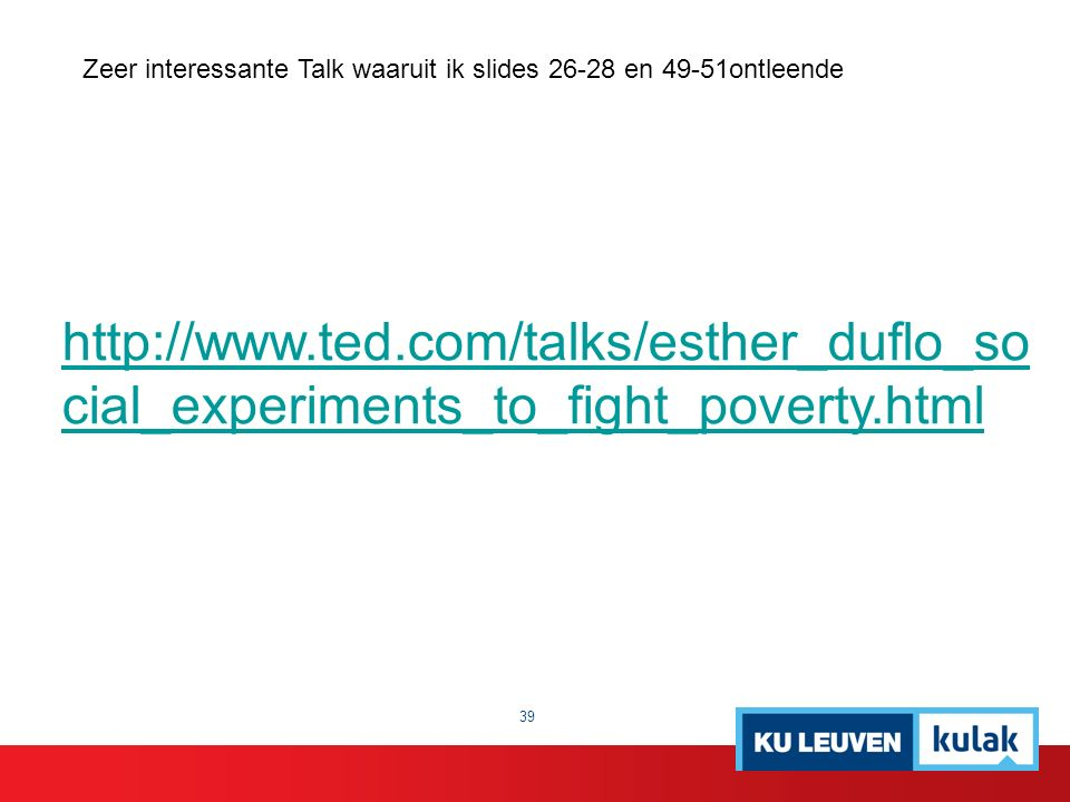 http://www.ted.com/talks/esther_duflo_so cial_experiments_to_fight_poverty.html 39 Zeer interessante Talk waaruit ik slides 26-28 en 49-51ontleende