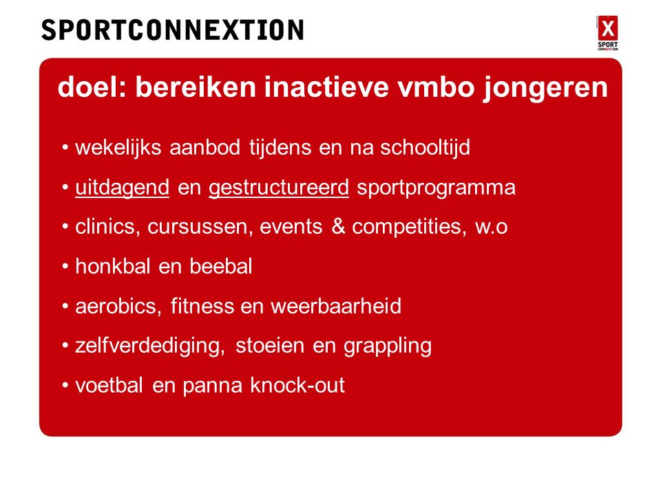 doel doel: bereiken inactieve vmbo jongeren wekelijks aanbod tijdens en na schooltijd uitdagend en gestructureerd sportprogramma clinics, cursussen, events & competities, w.o honkbal en beebal aerobics, fitness en weerbaarheid zelfverdediging, stoeien en grappling voetbal en panna knock-out