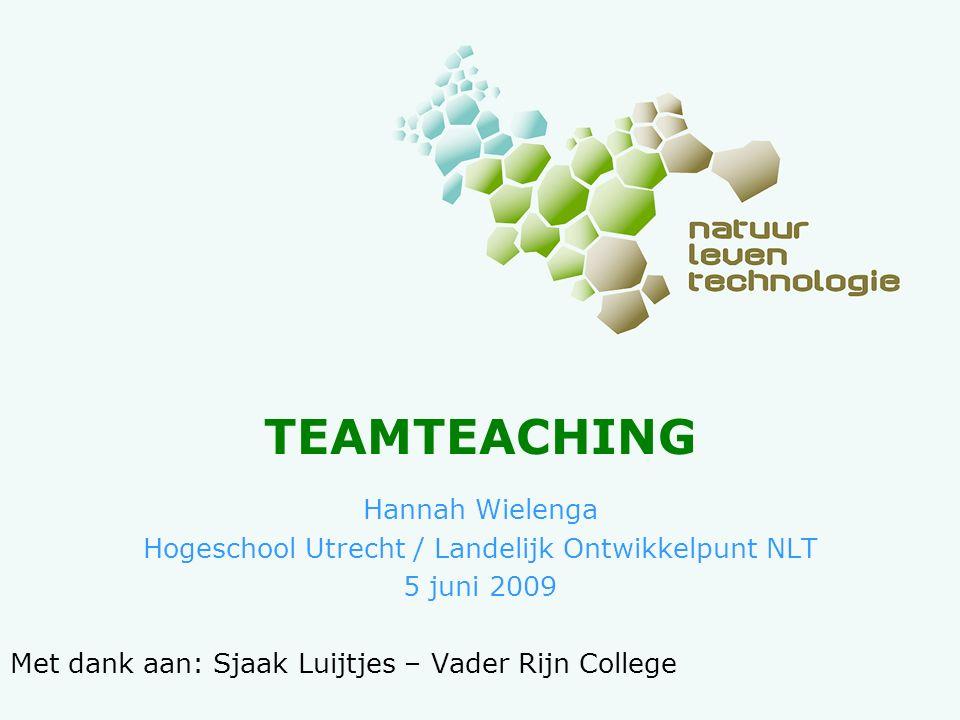 TEAMTEACHING Hannah Wielenga Hogeschool Utrecht / Landelijk Ontwikkelpunt NLT 5 juni 2009 Met dank aan: Sjaak Luijtjes – Vader Rijn College