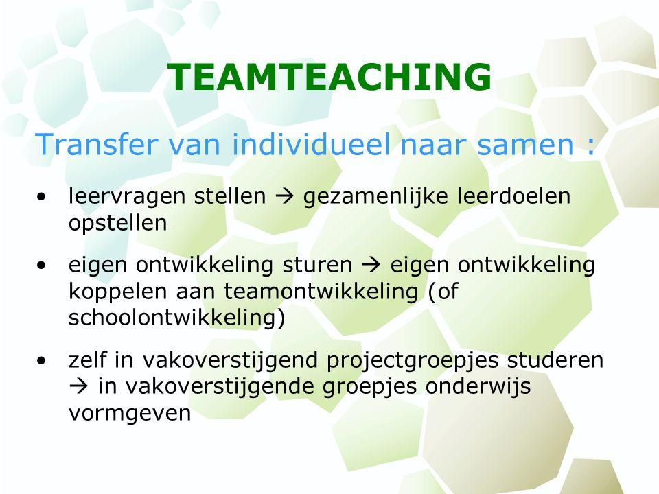 TEAMTEACHING Transfer van individueel naar samen : leervragen stellen  gezamenlijke leerdoelen opstellen eigen ontwikkeling sturen  eigen ontwikkeli