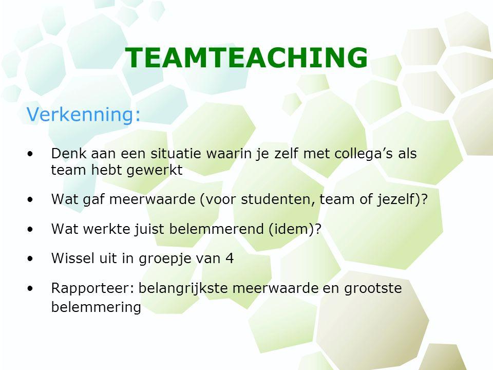 TEAMTEACHING Verkenning: Denk aan een situatie waarin je zelf met collega's als team hebt gewerkt Wat gaf meerwaarde (voor studenten, team of jezelf)?