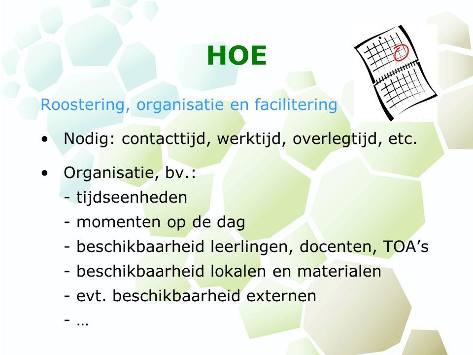 HOE Roostering, organisatie en facilitering Nodig: contacttijd, werktijd, overlegtijd, etc. Organisatie, bv.: - tijdseenheden - momenten op de dag - b