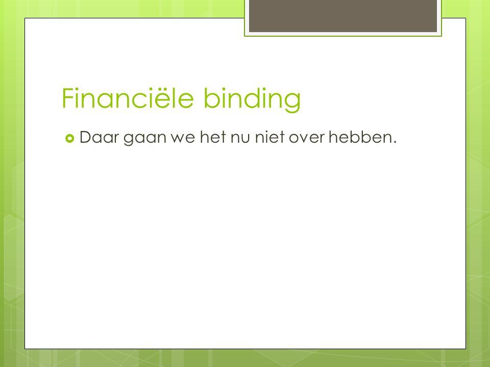 Financiële binding  Daar gaan we het nu niet over hebben.