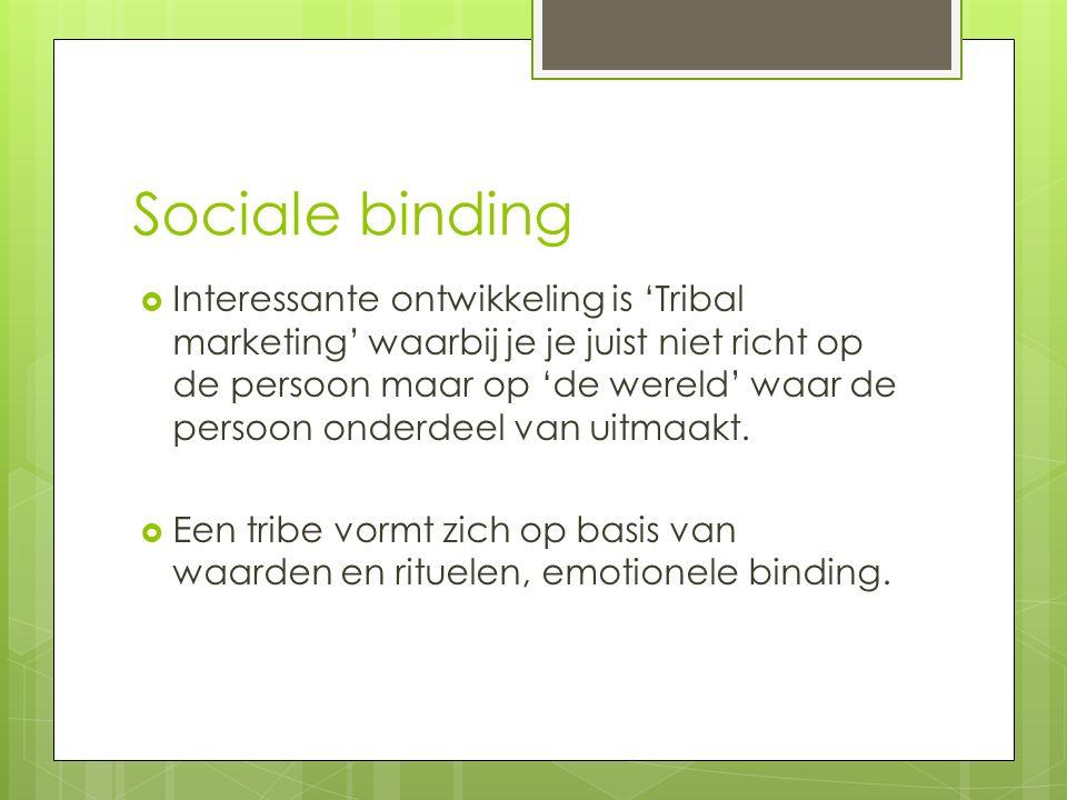 Sociale binding  Interessante ontwikkeling is 'Tribal marketing' waarbij je je juist niet richt op de persoon maar op 'de wereld' waar de persoon ond
