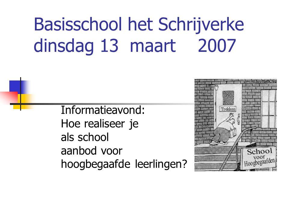 Basisschool het Schrijverke dinsdag 13 maart 2007 Informatieavond: Hoe realiseer je als school aanbod voor hoogbegaafde leerlingen