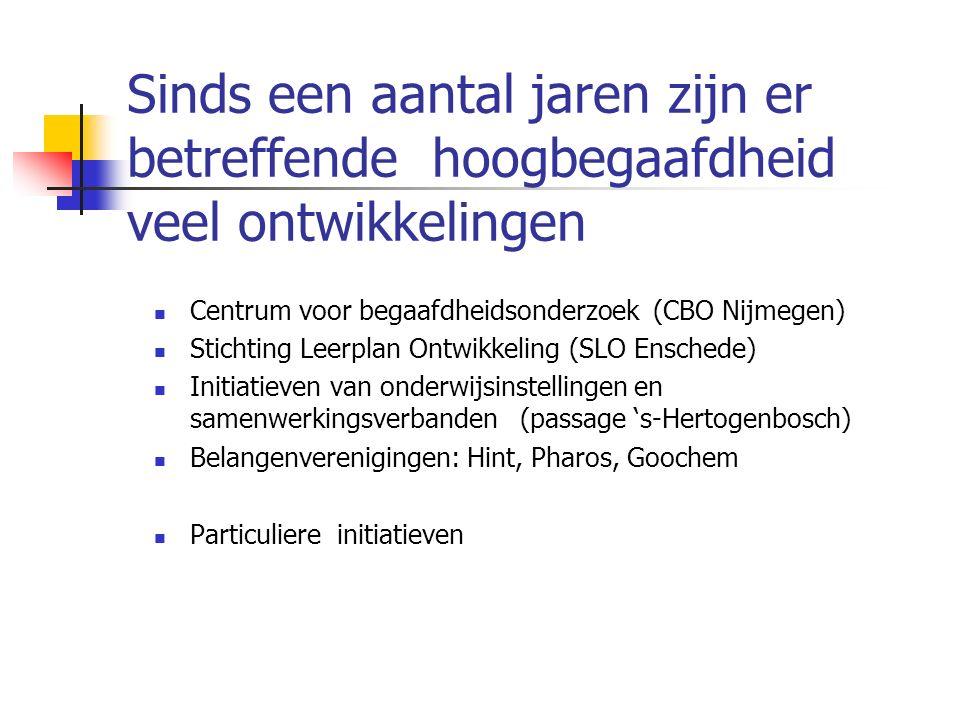 Sinds een aantal jaren zijn er betreffende hoogbegaafdheid veel ontwikkelingen Centrum voor begaafdheidsonderzoek (CBO Nijmegen) Stichting Leerplan Ontwikkeling (SLO Enschede) Initiatieven van onderwijsinstellingen en samenwerkingsverbanden (passage 's-Hertogenbosch) Belangenverenigingen: Hint, Pharos, Goochem Particuliere initiatieven