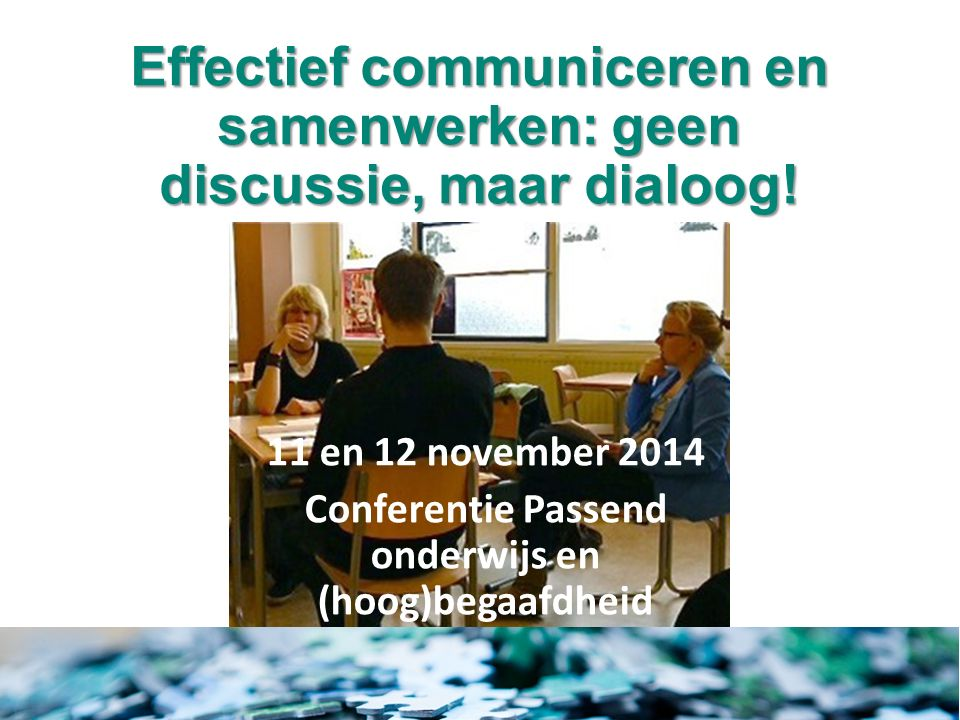 Effectief communiceren en samenwerken: geen discussie, maar dialoog! 11 en 12 november 2014 Conferentie Passend onderwijs en (hoog)begaafdheid