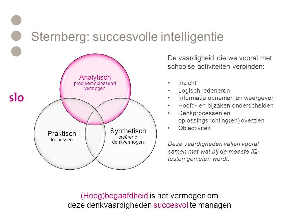 Sternberg: succesvolle intelligentie (Hoog)begaafdheid is het vermogen om deze denkvaardigheden succesvol te managen Analytisch probleemoplossend vermogen Synthetisch creërend denkvermogen Praktisch toepassen http://hoogbegaafdheid.slo.nl/hoogbegaafdheid/theorie/sternberg/