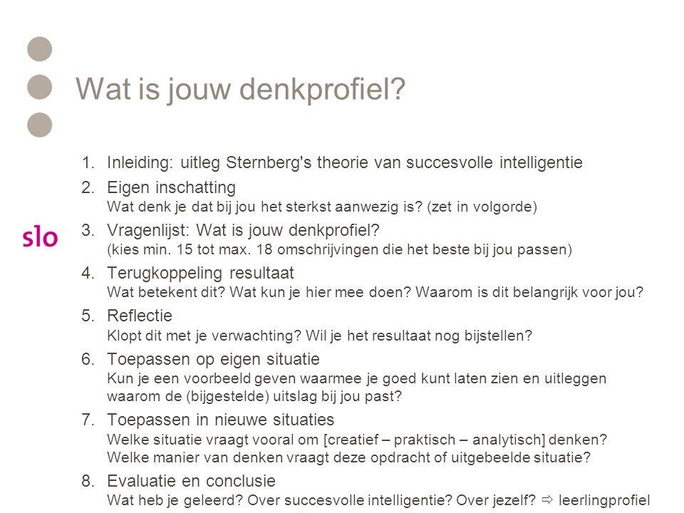 Sternberg: succesvolle intelligentie Analytisch probleemoplossend vermogen Synthetisch creërend denkvermogen Praktisch toepassen Het vermogen om ideeën concreet te maken in een maatschappelijk waardevol product: Doelgericht denken en werken Overzien wat bijdraagt aan het doel en wat niet Zelfkennis: eigen sterke en zwakke kanten kennen Overtuigingskracht Teamwork Plannen Materiaalbegrip Praktische vaardigheden zorgen ervoor dat (nieuwe) kennis en creatieve ideeën zichtbaar gemaakt worden in een tastbaar resultaat..