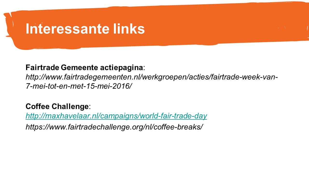 Interessante links Fairtrade Gemeente actiepagina: http://www.fairtradegemeenten.nl/werkgroepen/acties/fairtrade-week-van- 7-mei-tot-en-met-15-mei-2016/ Coffee Challenge: http://maxhavelaar.nl/campaigns/world-fair-trade-day http://maxhavelaar.nl/campaigns/world-fair-trade-day https://www.fairtradechallenge.org/nl/coffee-breaks/