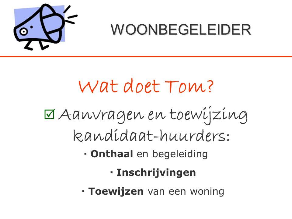 WOONBEGELEIDER Wat doet Tom?  Aanvragen en toewijzing kandidaat-huurders:  Onthaal en begeleiding  Inschrijvingen  Toewijzen van een woning