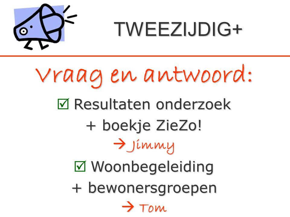 Vraag en antwoord: Resultaten onderzoek  Resultaten onderzoek + boekje ZieZo!  Jimmy Woonbegeleiding  Woonbegeleiding + bewonersgroepen  Tom TWEEZ
