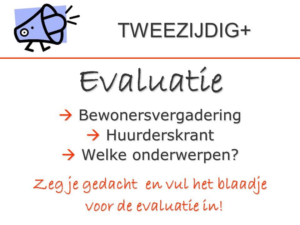 Evaluatie  Bewonersvergadering  Huurderskrant  Welke onderwerpen? Zeg je gedacht en vul het blaadje voor de evaluatie in! voor de evaluatie in! TWE