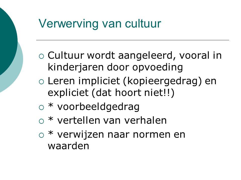 Verwerving van cultuur  Cultuur wordt aangeleerd, vooral in kinderjaren door opvoeding  Leren impliciet (kopieergedrag) en expliciet (dat hoort niet