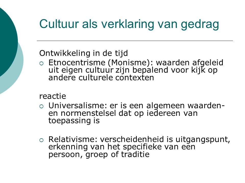 Cultuur als verklaring van gedrag Ontwikkeling in de tijd  Etnocentrisme (Monisme): waarden afgeleid uit eigen cultuur zijn bepalend voor kijk op and