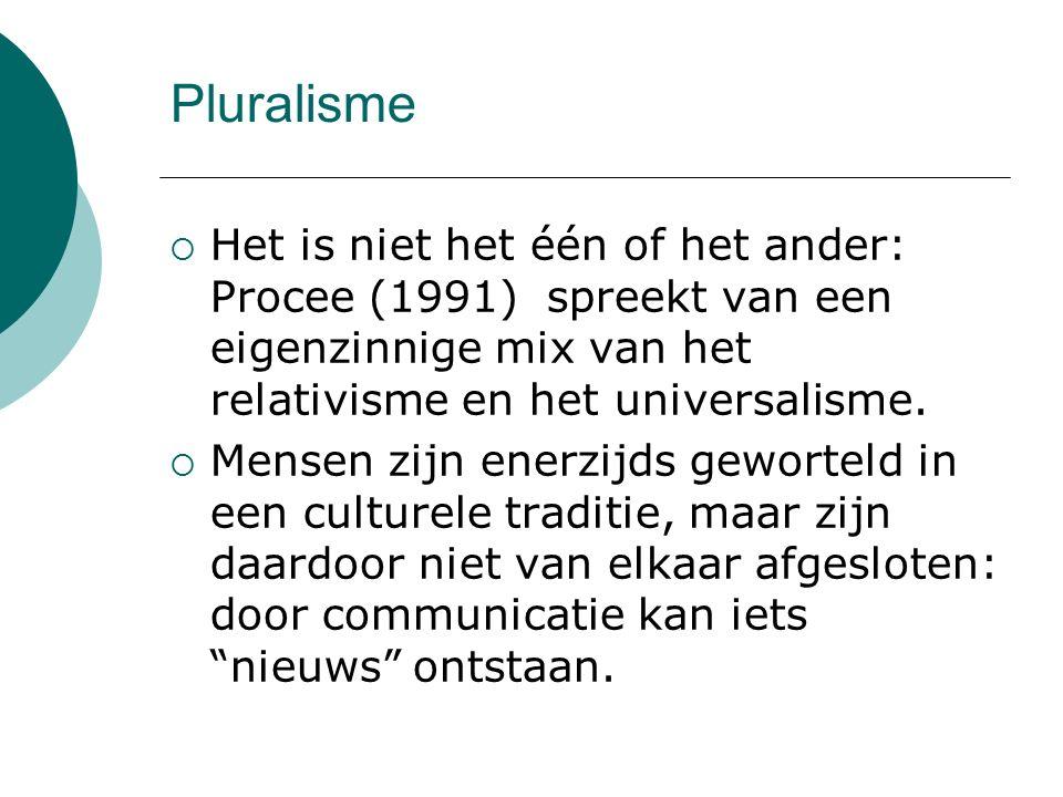 Pluralisme  Het is niet het één of het ander: Procee (1991) spreekt van een eigenzinnige mix van het relativisme en het universalisme.  Mensen zijn