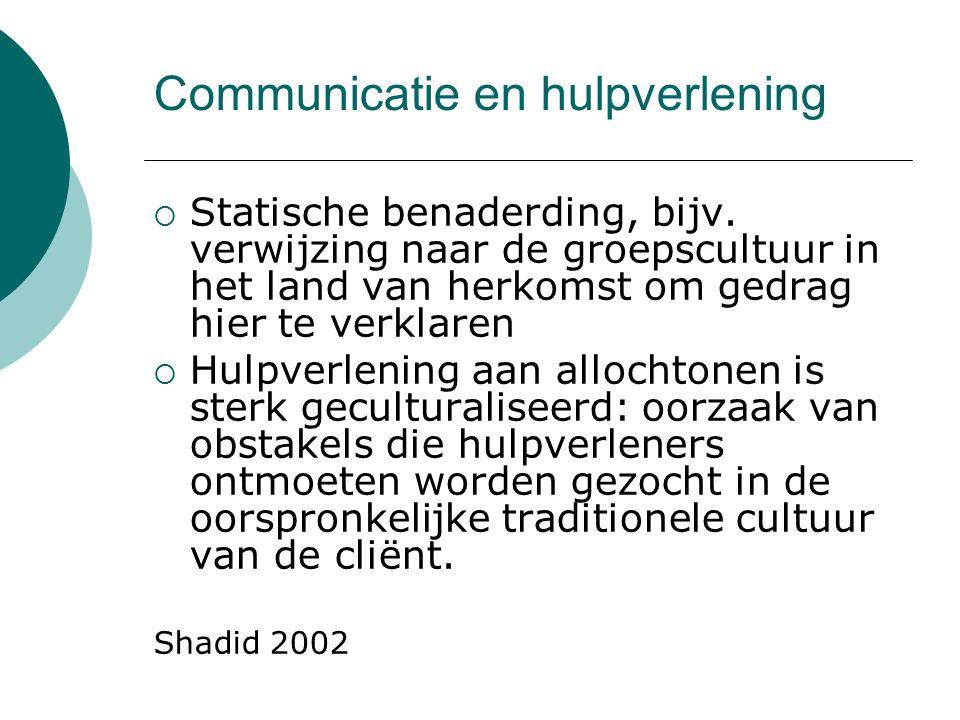 Communicatie en hulpverlening  Statische benaderding, bijv. verwijzing naar de groepscultuur in het land van herkomst om gedrag hier te verklaren  H