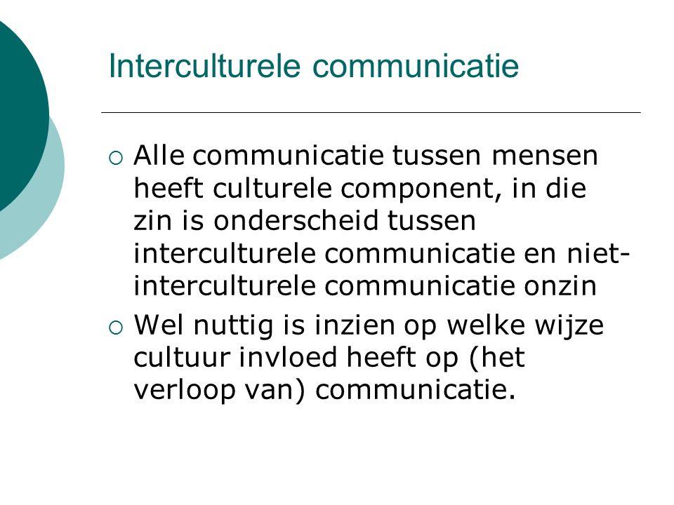 Interculturele communicatie  Alle communicatie tussen mensen heeft culturele component, in die zin is onderscheid tussen interculturele communicatie