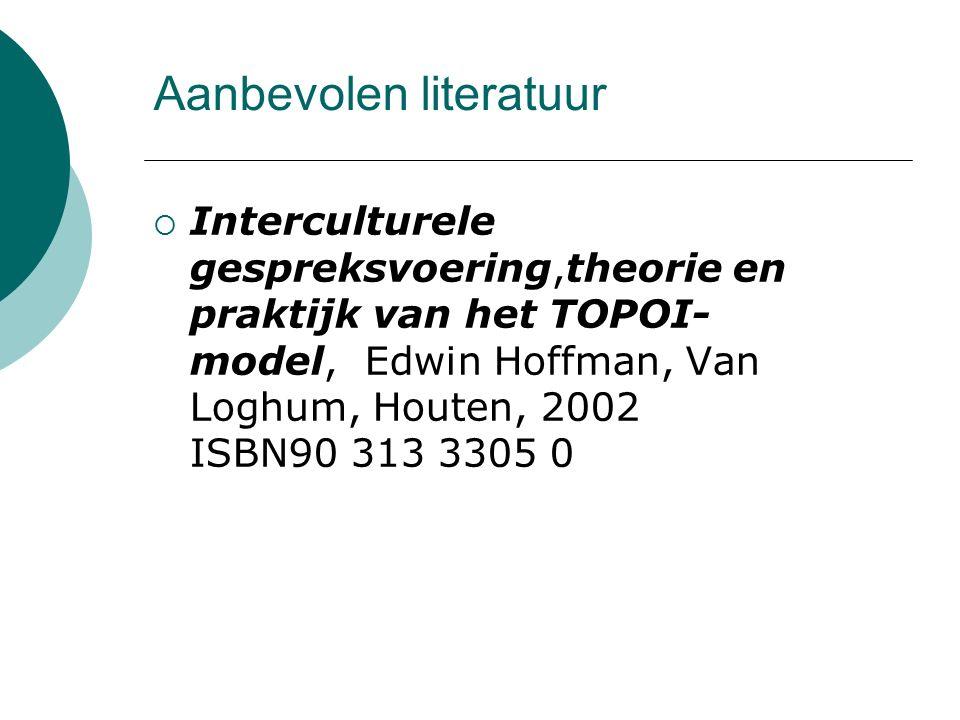 Aanbevolen literatuur  Interculturele gespreksvoering,theorie en praktijk van het TOPOI- model, Edwin Hoffman, Van Loghum, Houten, 2002 ISBN90 313 33