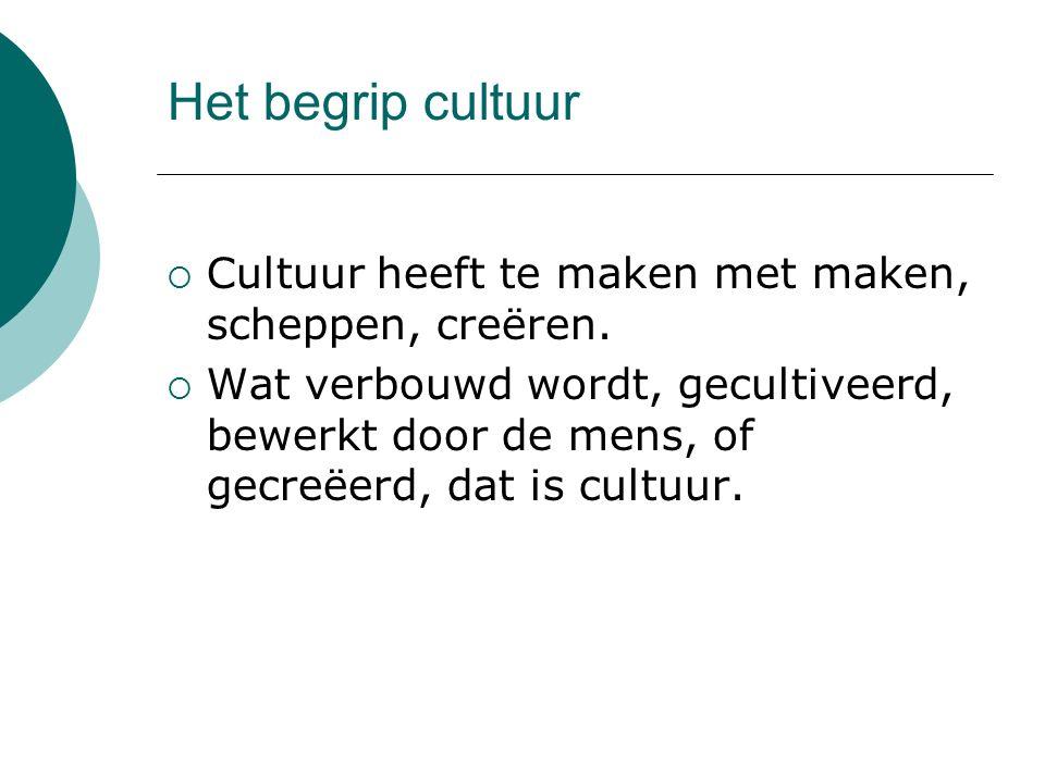 Het begrip cultuur  Cultuur heeft te maken met maken, scheppen, creëren.  Wat verbouwd wordt, gecultiveerd, bewerkt door de mens, of gecreëerd, dat