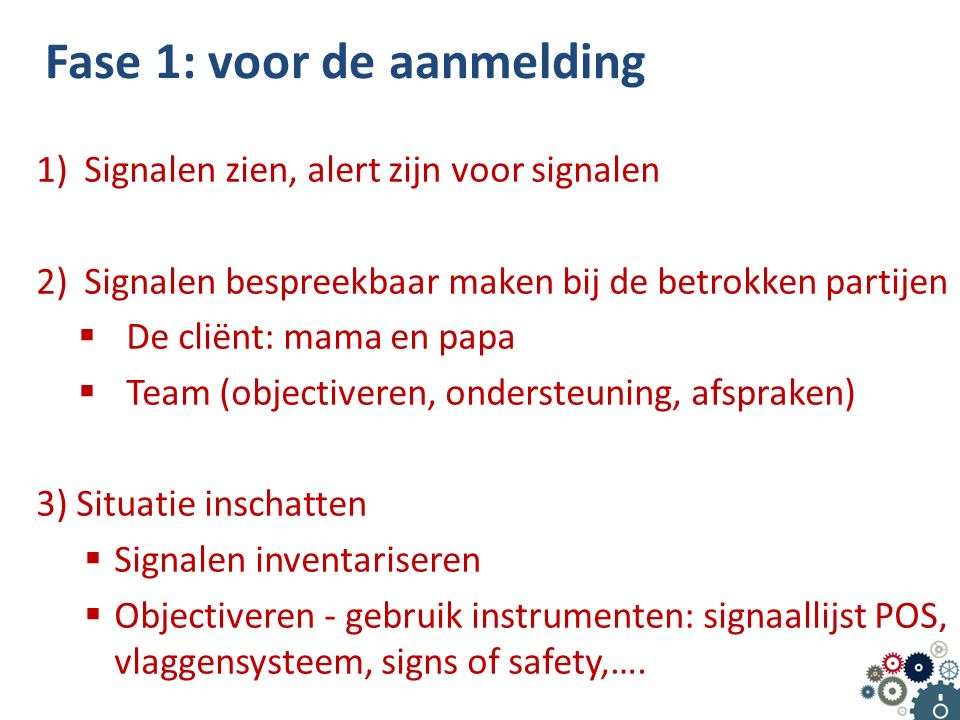 Fase 1: voor de aanmelding 1)Signalen zien, alert zijn voor signalen 2)Signalen bespreekbaar maken bij de betrokken partijen  De cliënt: mama en papa