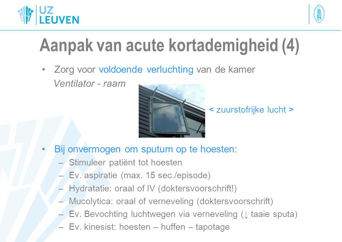 Aanpak van acute kortademigheid (4) Zorg voor voldoende verluchting van de kamer Ventilator - raam Bij onvermogen om sputum op te hoesten: –Stimuleer