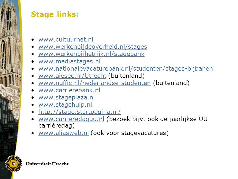 Stage links: www.cultuurnet.nl www.werkenbijdeoverheid.nl/stages www.werkenbijhetrijk.nl/stagebank www.mediastages.nl www.nationalevacaturebank.nl/studenten/stages-bijbanen www.aiesec.nl/Utrecht (buitenland)www.aiesec.nl/Utrecht www.nuffic.nl/nederlandse-studenten (buitenland)www.nuffic.nl/nederlandse-studenten www.carrierebank.nl www.stageplaza.nl www.stagehulp.nl http://stage.startpagina.nl/ www.carrieredaguu.nl (bezoek bijv.