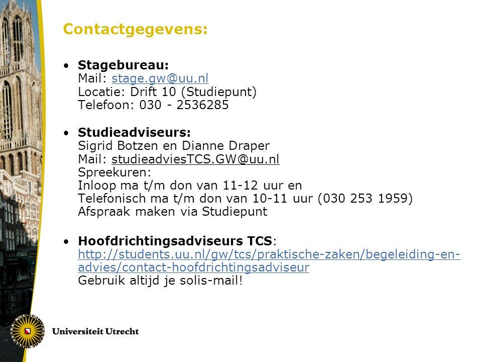 Contactgegevens: Stagebureau: Mail: stage.gw@uu.nl Locatie: Drift 10 (Studiepunt) Telefoon: 030 - 2536285stage.gw@uu.nl Studieadviseurs: Sigrid Botzen en Dianne Draper Mail: studieadviesTCS.GW@uu.nl Spreekuren: Inloop ma t/m don van 11-12 uur en Telefonisch ma t/m don van 10-11 uur (030 253 1959) Afspraak maken via Studiepunt Hoofdrichtingsadviseurs TCS: http://students.uu.nl/gw/tcs/praktische-zaken/begeleiding-en- advies/contact-hoofdrichtingsadviseur Gebruik altijd je solis-mail.