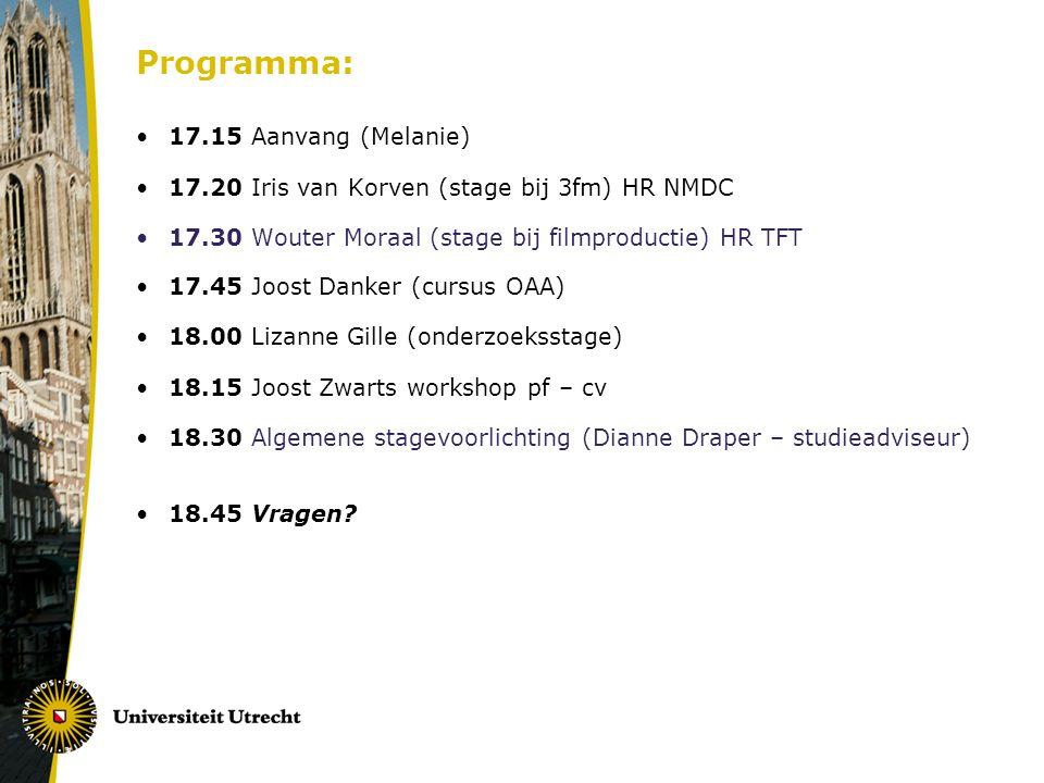 Programma: 17.15 Aanvang (Melanie) 17.20 Iris van Korven (stage bij 3fm) HR NMDC 17.30 Wouter Moraal (stage bij filmproductie) HR TFT 17.45 Joost Danker (cursus OAA) 18.00 Lizanne Gille (onderzoeksstage) 18.15 Joost Zwarts workshop pf – cv 18.30 Algemene stagevoorlichting (Dianne Draper – studieadviseur) 18.45 Vragen