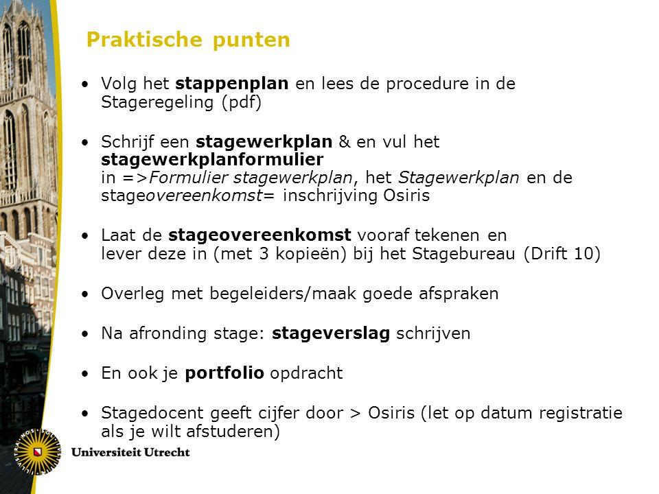 Praktische punten Volg het stappenplan en lees de procedure in de Stageregeling (pdf) Schrijf een stagewerkplan & en vul het stagewerkplanformulier in =>Formulier stagewerkplan, het Stagewerkplan en de stageovereenkomst= inschrijving Osiris Laat de stageovereenkomst vooraf tekenen en lever deze in (met 3 kopieën) bij het Stagebureau (Drift 10) Overleg met begeleiders/maak goede afspraken Na afronding stage: stageverslag schrijven En ook je portfolio opdracht Stagedocent geeft cijfer door > Osiris (let op datum registratie als je wilt afstuderen)
