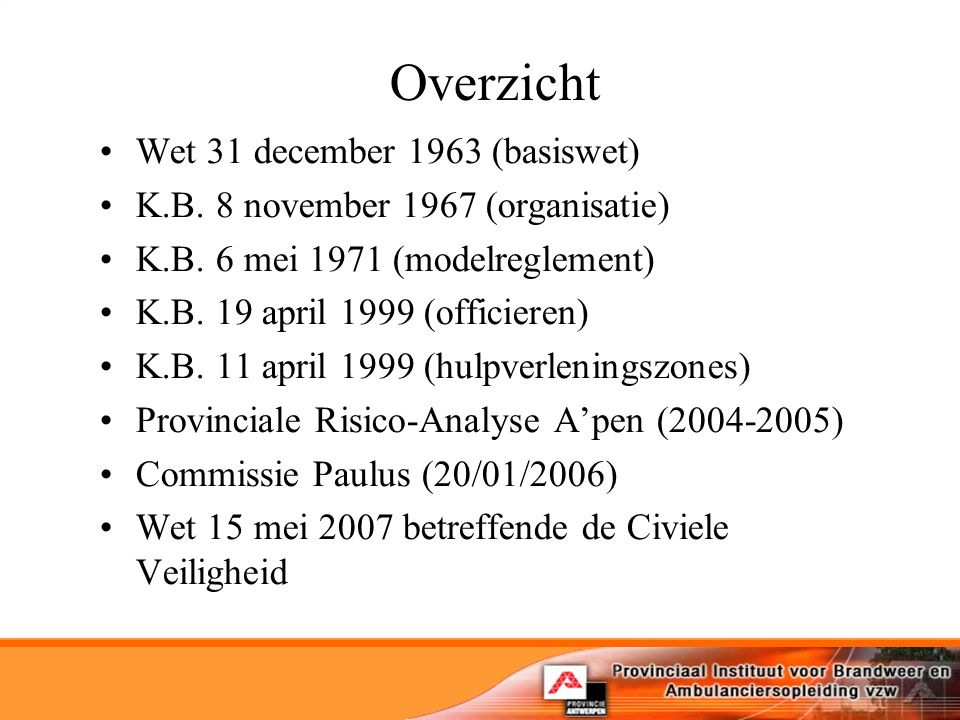 Overzicht Wet 31 december 1963 (basiswet) K.B. 8 november 1967 (organisatie) K.B. 6 mei 1971 (modelreglement) K.B. 19 april 1999 (officieren) K.B. 11