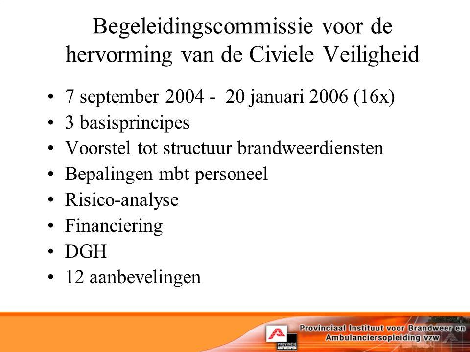Begeleidingscommissie voor de hervorming van de Civiele Veiligheid 7 september 2004 - 20 januari 2006 (16x) 3 basisprincipes Voorstel tot structuur brandweerdiensten Bepalingen mbt personeel Risico-analyse Financiering DGH 12 aanbevelingen
