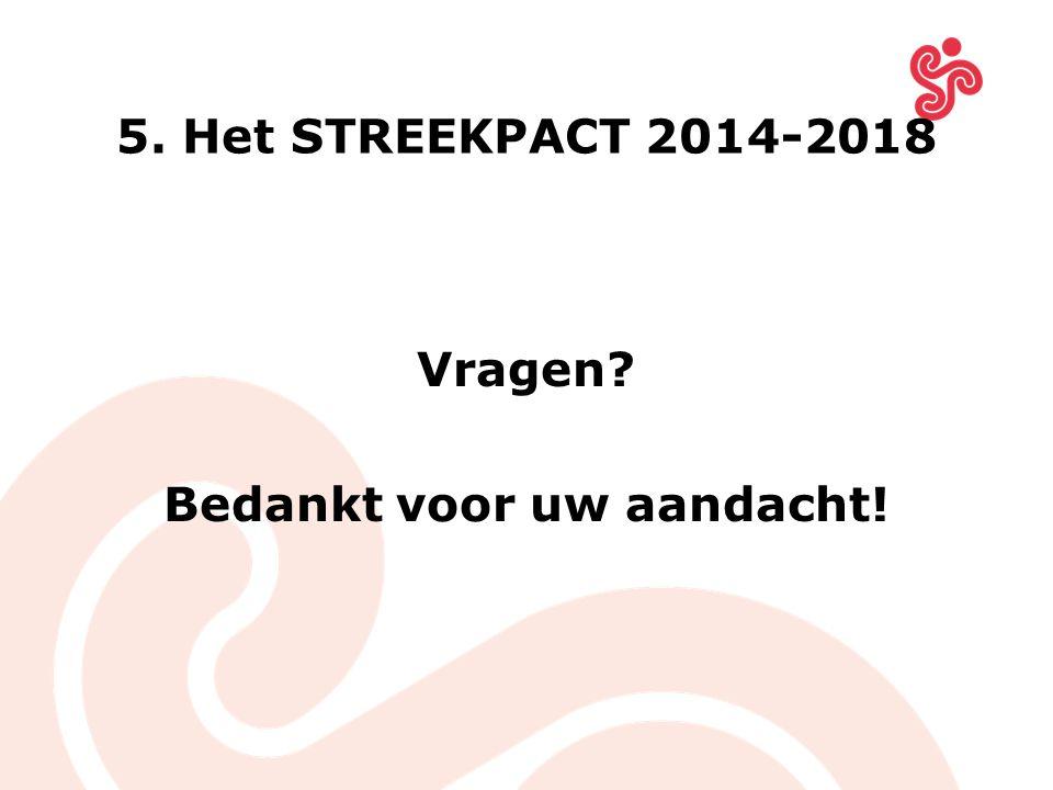 5. Het STREEKPACT 2014-2018 Vragen? Bedankt voor uw aandacht!