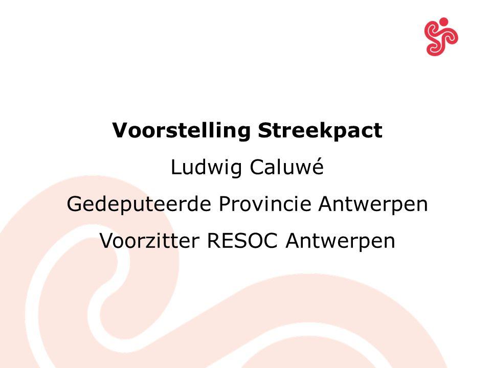 Voorstelling Streekpact Ludwig Caluwé Gedeputeerde Provincie Antwerpen Voorzitter RESOC Antwerpen