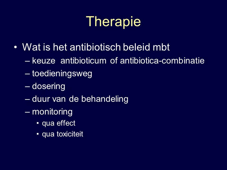Therapie Wat is het antibiotisch beleid mbt –keuze antibioticum of antibiotica-combinatie –toedieningsweg –dosering –duur van de behandeling –monitoring qua effect qua toxiciteit