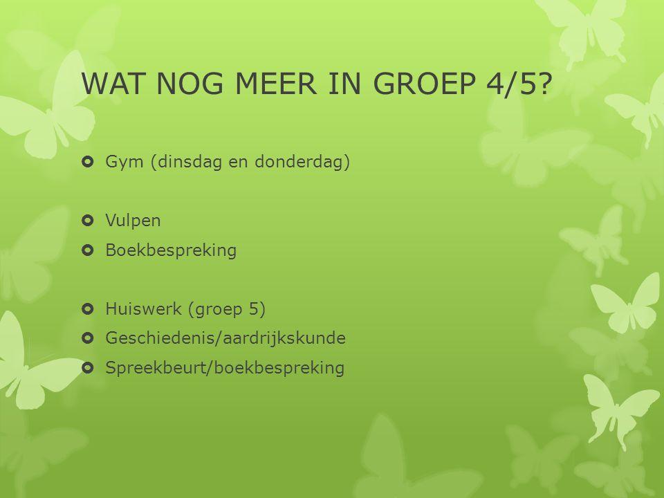 WAT NOG MEER IN GROEP 4/5?  Gym (dinsdag en donderdag)  Vulpen  Boekbespreking  Huiswerk (groep 5)  Geschiedenis/aardrijkskunde  Spreekbeurt/boe