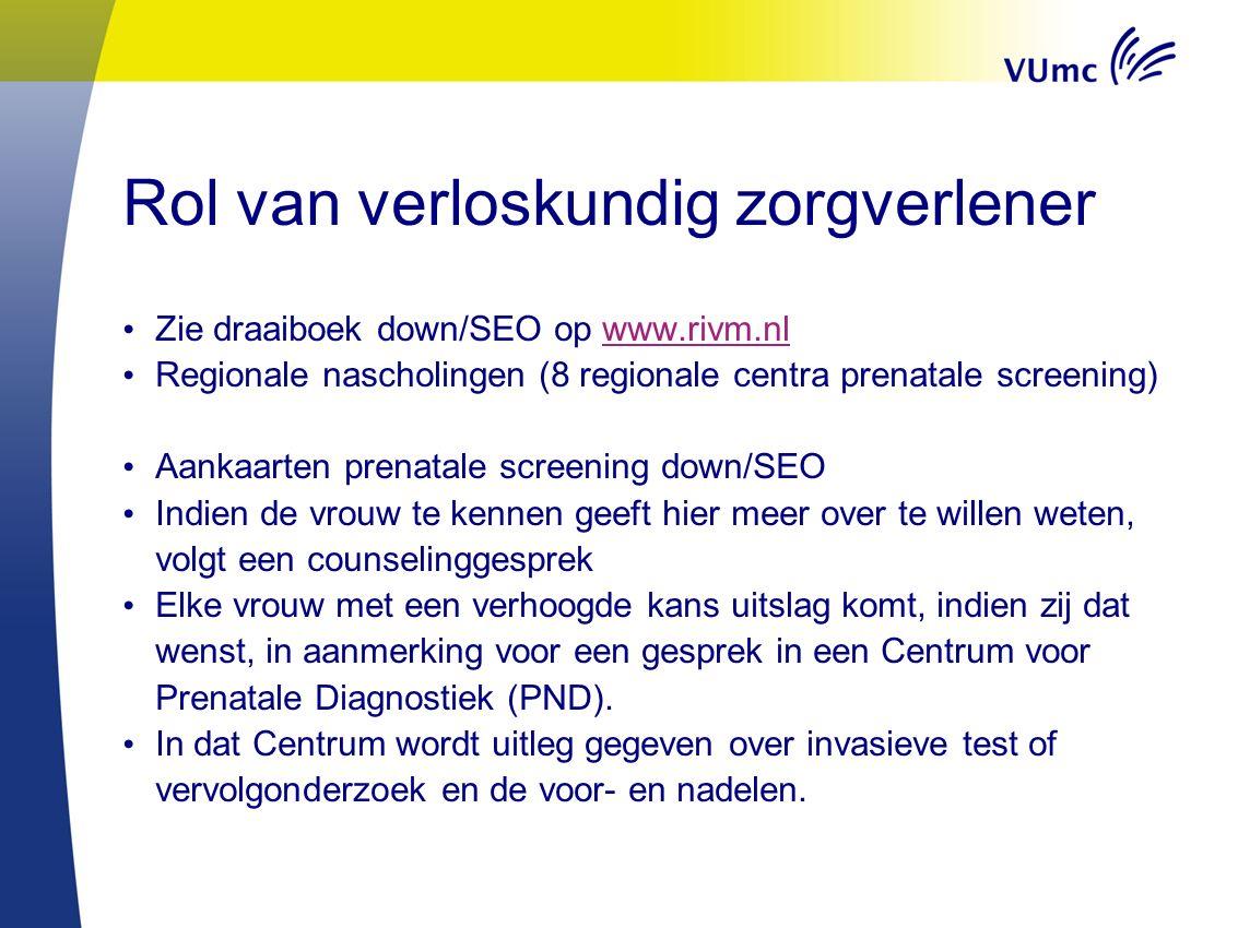 Rol van verloskundig zorgverlener Zie draaiboek down/SEO op www.rivm.nlwww.rivm.nl Regionale nascholingen (8 regionale centra prenatale screening) Aan