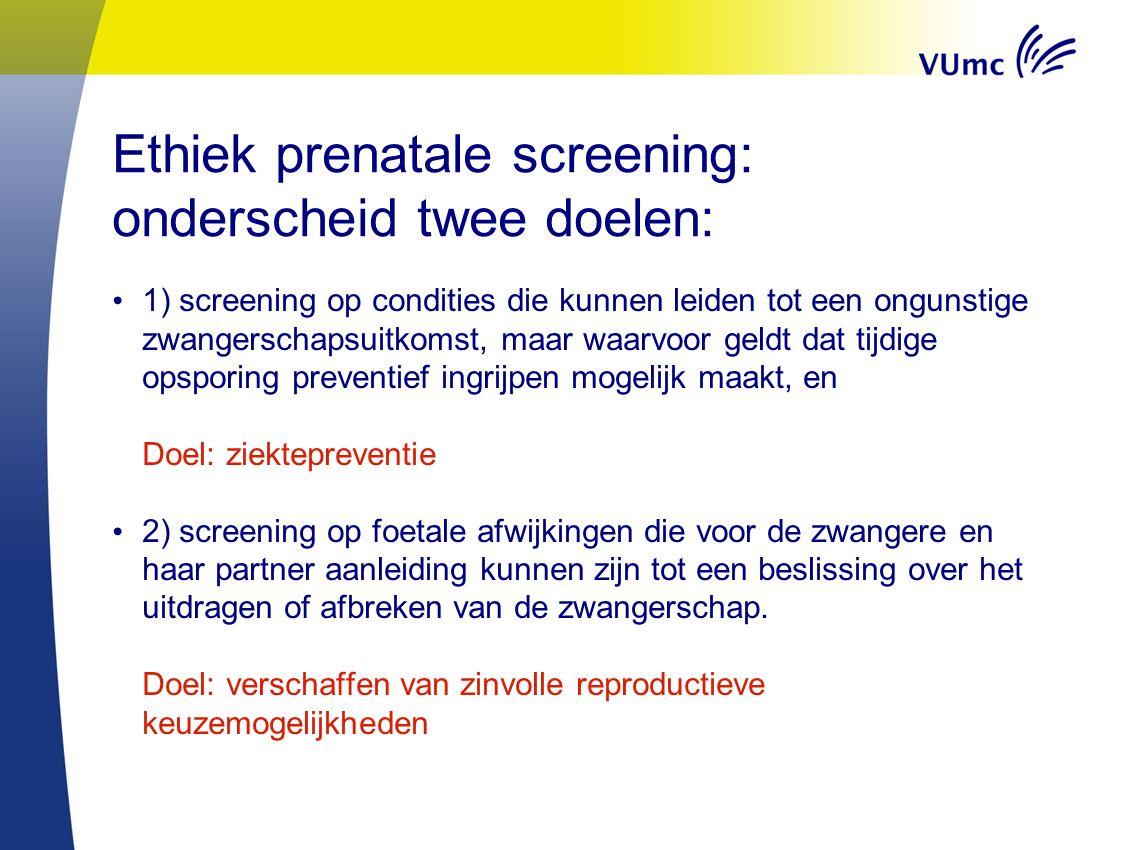 Ethiek prenatale screening: onderscheid twee doelen: 1) screening op condities die kunnen leiden tot een ongunstige zwangerschapsuitkomst, maar waarvo