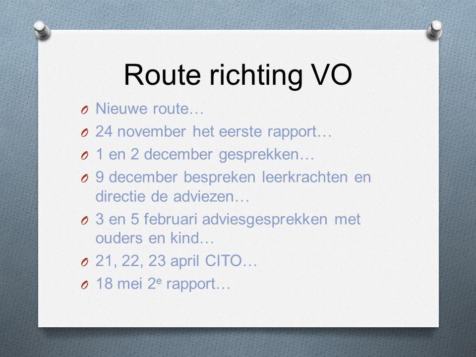 Route richting VO O Nieuwe route… O 24 november het eerste rapport… O 1 en 2 december gesprekken… O 9 december bespreken leerkrachten en directie de adviezen… O 3 en 5 februari adviesgesprekken met ouders en kind… O 21, 22, 23 april CITO… O 18 mei 2 e rapport…
