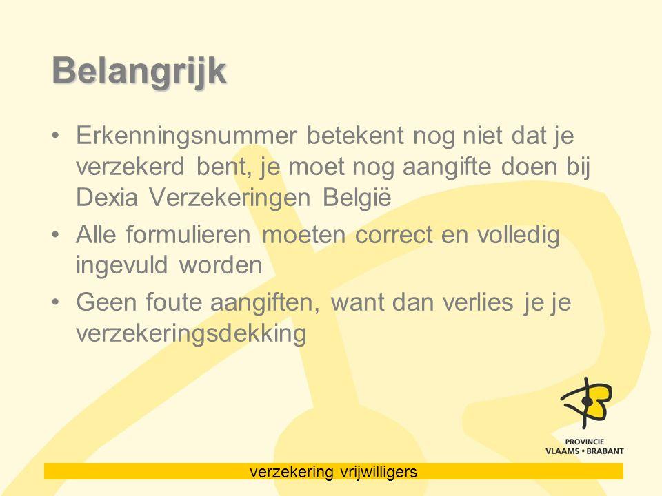 verzekering vrijwilligers Belangrijk Erkenningsnummer betekent nog niet dat je verzekerd bent, je moet nog aangifte doen bij Dexia Verzekeringen België Alle formulieren moeten correct en volledig ingevuld worden Geen foute aangiften, want dan verlies je je verzekeringsdekking