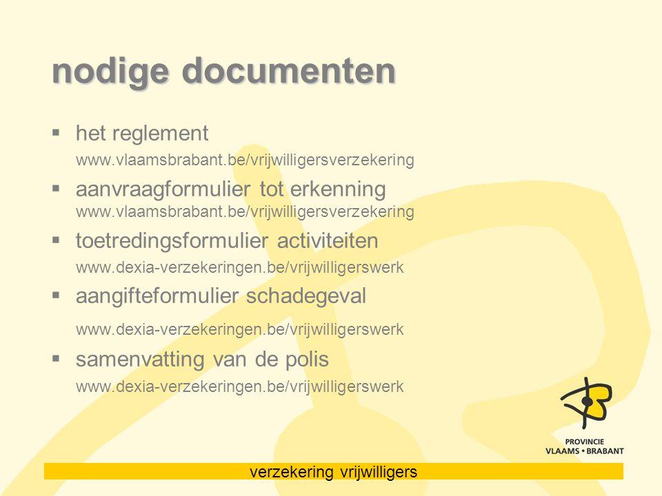 verzekering vrijwilligers nodige documenten  het reglement www.vlaamsbrabant.be/vrijwilligersverzekering  aanvraagformulier tot erkenning www.vlaams