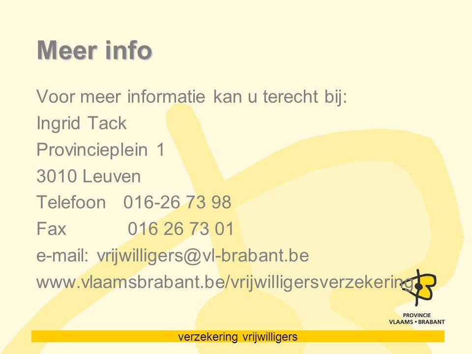 verzekering vrijwilligers Meer info Voor meer informatie kan u terecht bij: Ingrid Tack Provincieplein 1 3010 Leuven Telefoon 016-26 73 98 Fax 016 26 73 01 e-mail: vrijwilligers@vl-brabant.be www.vlaamsbrabant.be/vrijwilligersverzekering